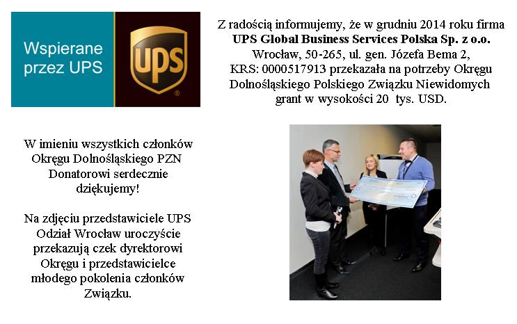 Z radością informujemy, że w grudniu 2014 roku firma UPS Global Business Services Polska Sp. z o.o. Wrocław, 50-265, ul. gen. Józefa Bema 2, KRS: 0000517913 przekazała na potrzeby Okręgu Dolnośląskiego Polskiego Związku Niewidomych grant w wysokości 20 tys. USD. W imieniu wszystkich członków Okręgu Dolnośląskiego PZN Donatorowi serdecznie dziękujemy! Na zdjęciu przedstawiciele UPS Odział Wrocław uroczyście przekazują czek dyrektorowi Okręgu i przedstawicielce młodego pokolenia członków Związku.