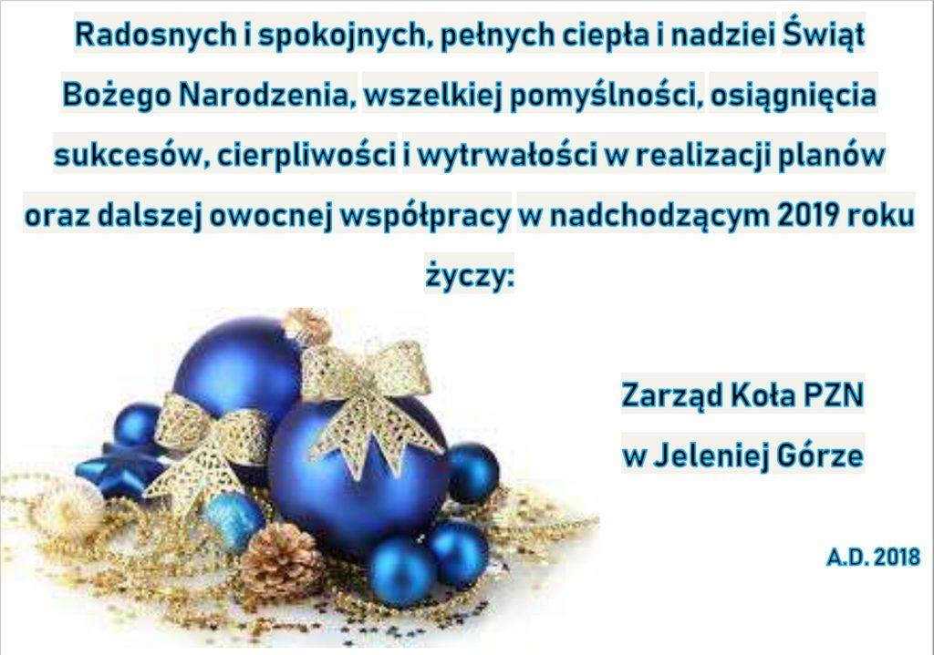 Radosnych i spokojnych, pełnych ciepła i nadziei Świąt Bożego Narodzenia, wszelkiej pomyślności, osiągnięcia sukcesów, cierpliwości i wytrwałości w realizacji planów oraz dalszej owocnej współpracy w nadchodzącym 2019r. życzy Zarząd Koła PZN w Jeleniej Górze